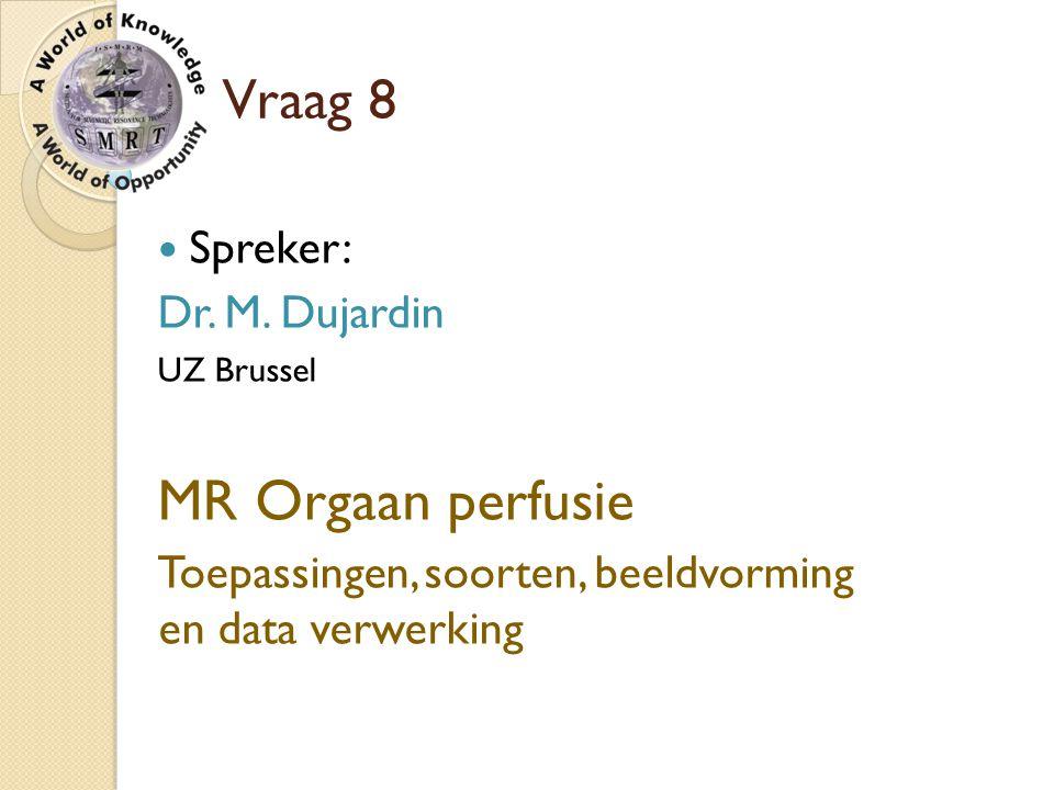 MR Orgaan perfusie Vraag 8 Spreker: Dr. M. Dujardin