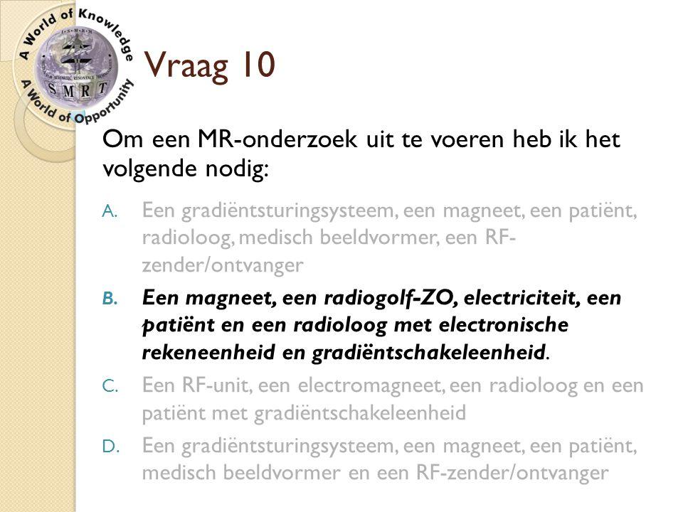 Vraag 10 Om een MR-onderzoek uit te voeren heb ik het volgende nodig: