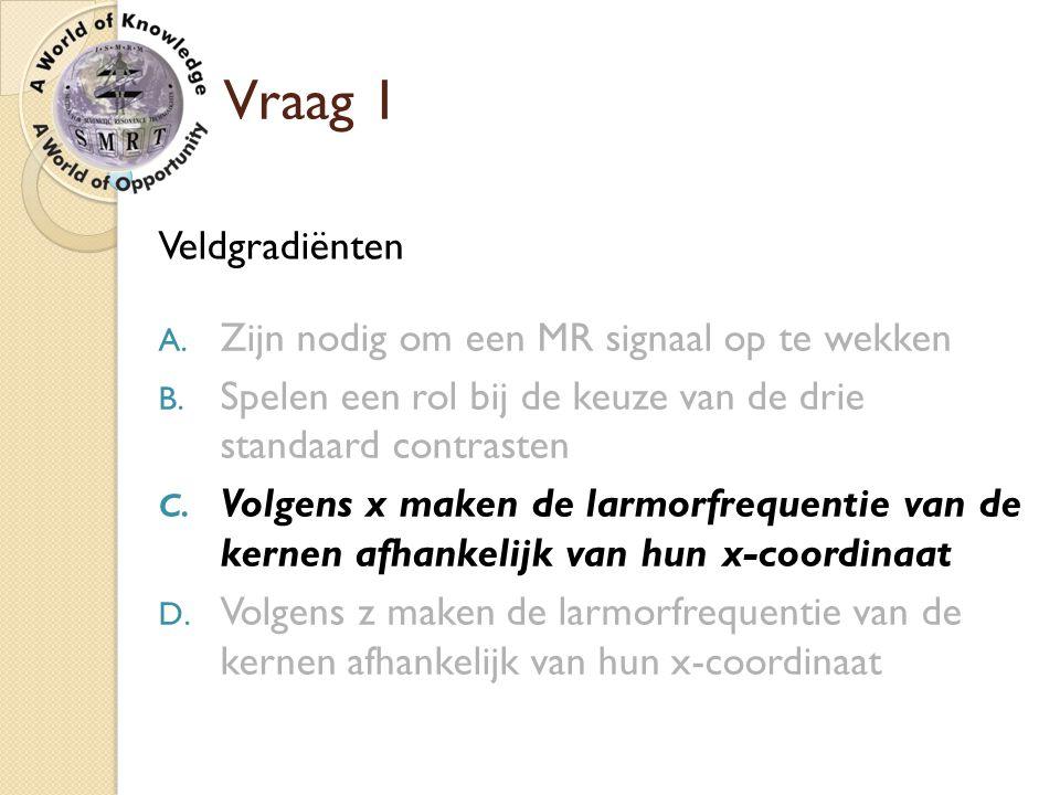 Vraag 1 Veldgradiënten Zijn nodig om een MR signaal op te wekken
