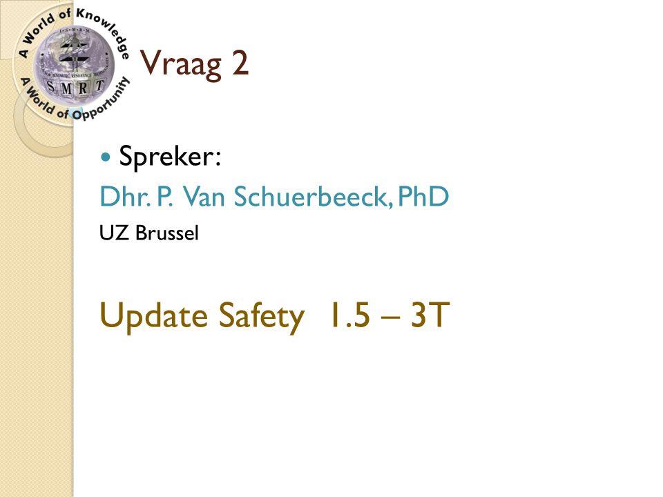 Update Safety 1.5 – 3T Vraag 2 Spreker: Dhr. P. Van Schuerbeeck, PhD