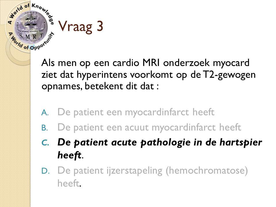 Vraag 3 Als men op een cardio MRI onderzoek myocard ziet dat hyperintens voorkomt op de T2-gewogen opnames, betekent dit dat :