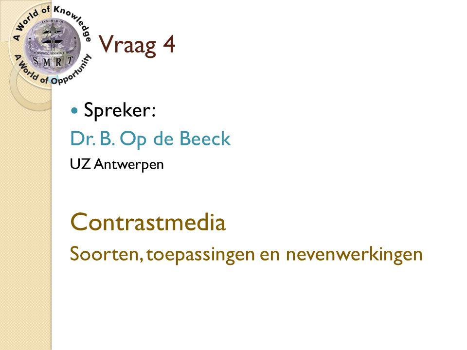 Contrastmedia Vraag 4 Spreker: Dr. B. Op de Beeck