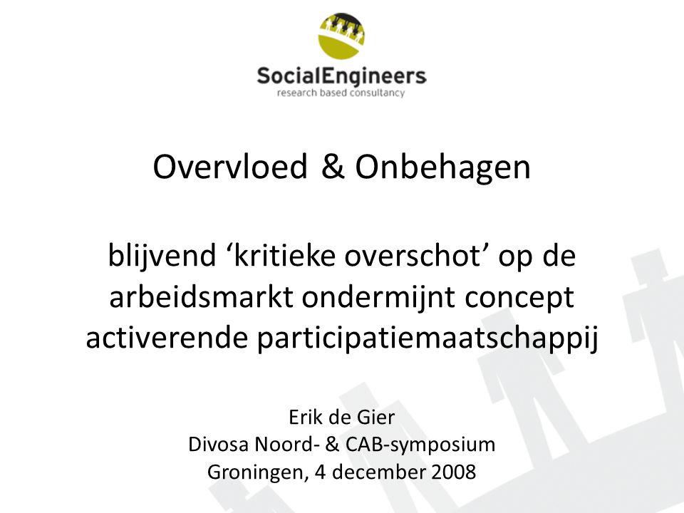 Overvloed & Onbehagen blijvend 'kritieke overschot' op de arbeidsmarkt ondermijnt concept activerende participatiemaatschappij Erik de Gier Divosa Noord- & CAB-symposium Groningen, 4 december 2008