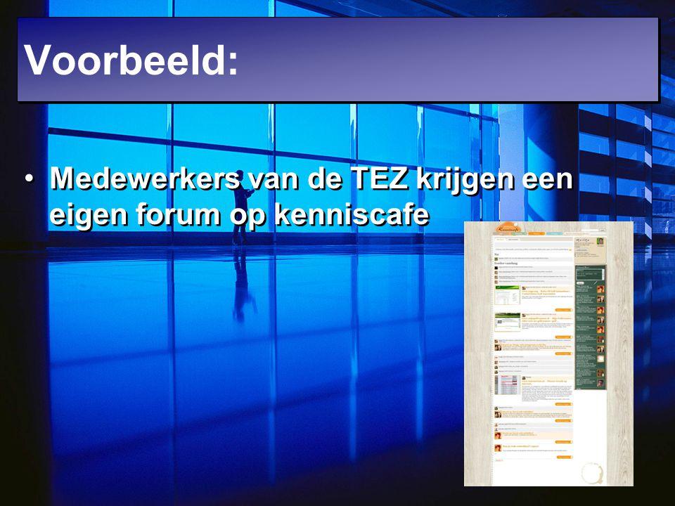 Voorbeeld: Medewerkers van de TEZ krijgen een eigen forum op kenniscafe.