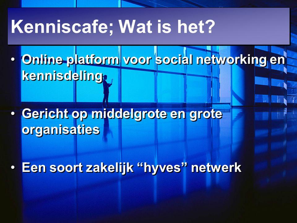 Kenniscafe; Wat is het Online platform voor social networking en kennisdeling. Gericht op middelgrote en grote organisaties.