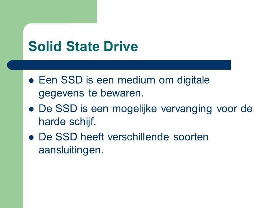Solid State Drive Een SSD is een medium om digitale gegevens te bewaren. De SSD is een mogelijke vervanging voor de harde schijf.