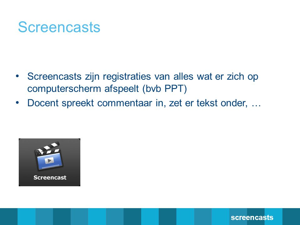 Screencasts Screencasts zijn registraties van alles wat er zich op computerscherm afspeelt (bvb PPT)