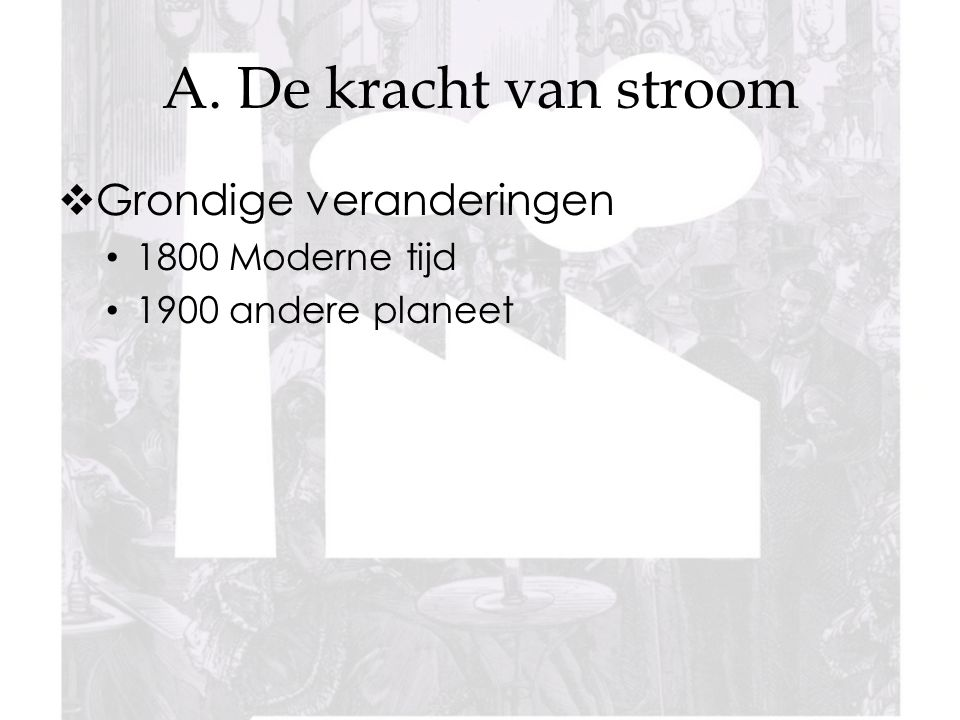 A. De kracht van stroom Grondige veranderingen 1800 Moderne tijd
