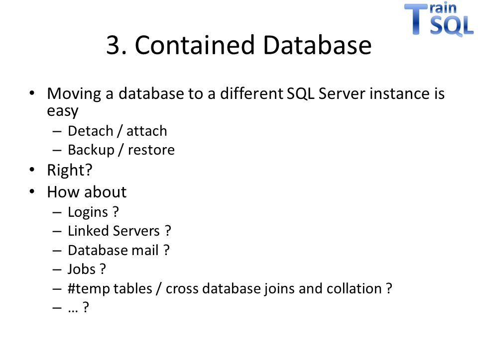 3. Contained Database Moving a database to a different SQL Server instance is easy. Detach / attach.