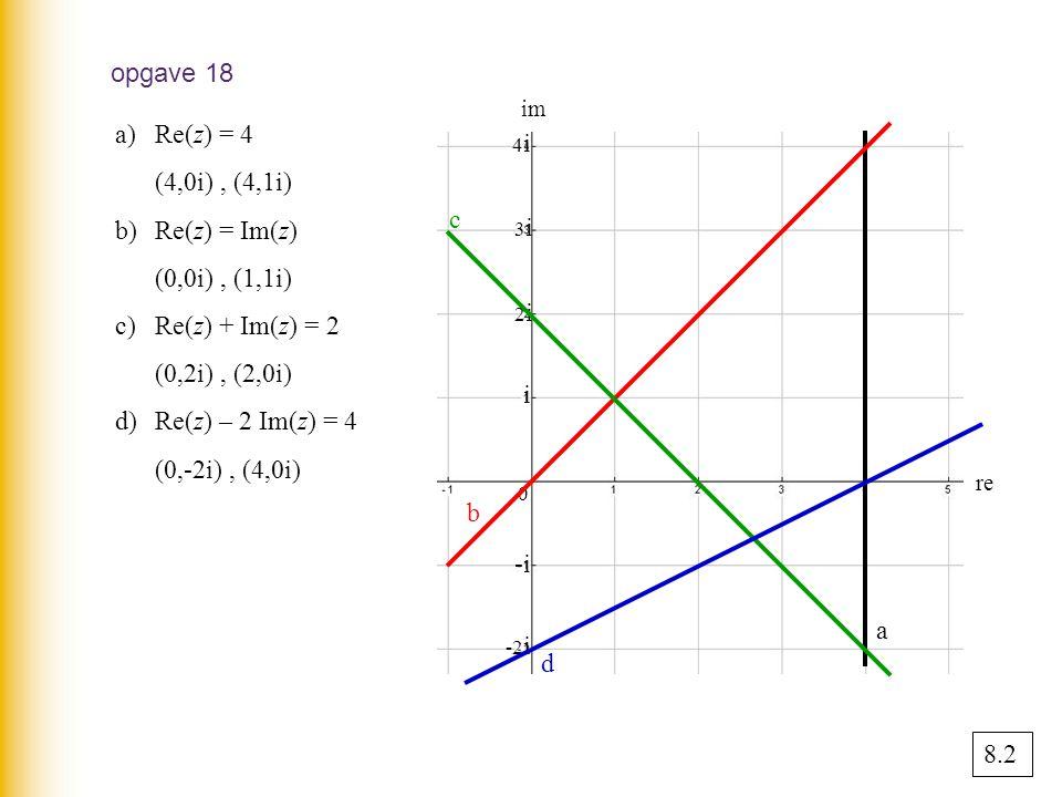 opgave 18 Re(z) = 4 (4,0i) , (4,1i) b) Re(z) = Im(z) (0,0i) , (1,1i)