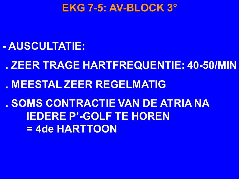 EKG 7-5: AV-BLOCK 3° - AUSCULTATIE: . ZEER TRAGE HARTFREQUENTIE: 40-50/MIN. . MEESTAL ZEER REGELMATIG.