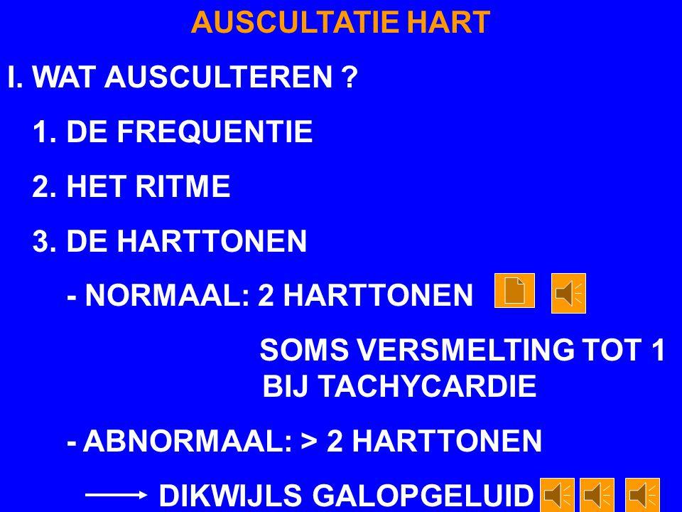 AUSCULTATIE HART I. WAT AUSCULTEREN 1. DE FREQUENTIE. 2. HET RITME. 3. DE HARTTONEN. - NORMAAL: 2 HARTTONEN.