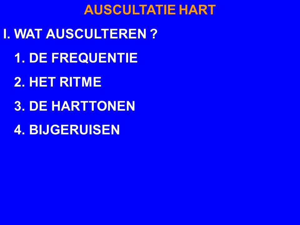 AUSCULTATIE HART I. WAT AUSCULTEREN 1. DE FREQUENTIE 2. HET RITME 3. DE HARTTONEN 4. BIJGERUISEN