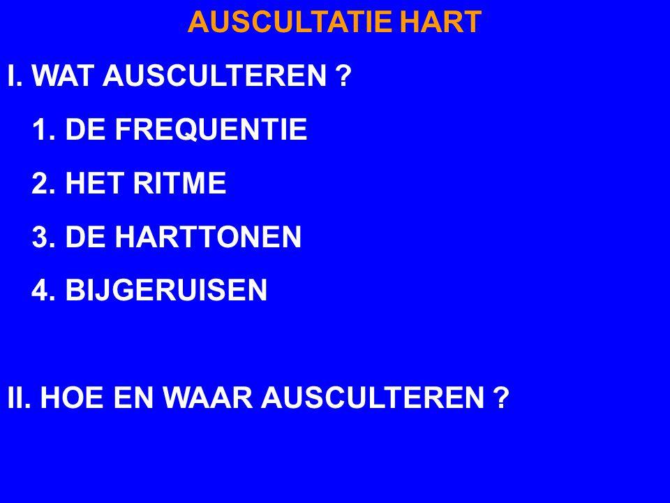 AUSCULTATIE HART I. WAT AUSCULTEREN 1. DE FREQUENTIE. 2. HET RITME. 3. DE HARTTONEN. 4. BIJGERUISEN.