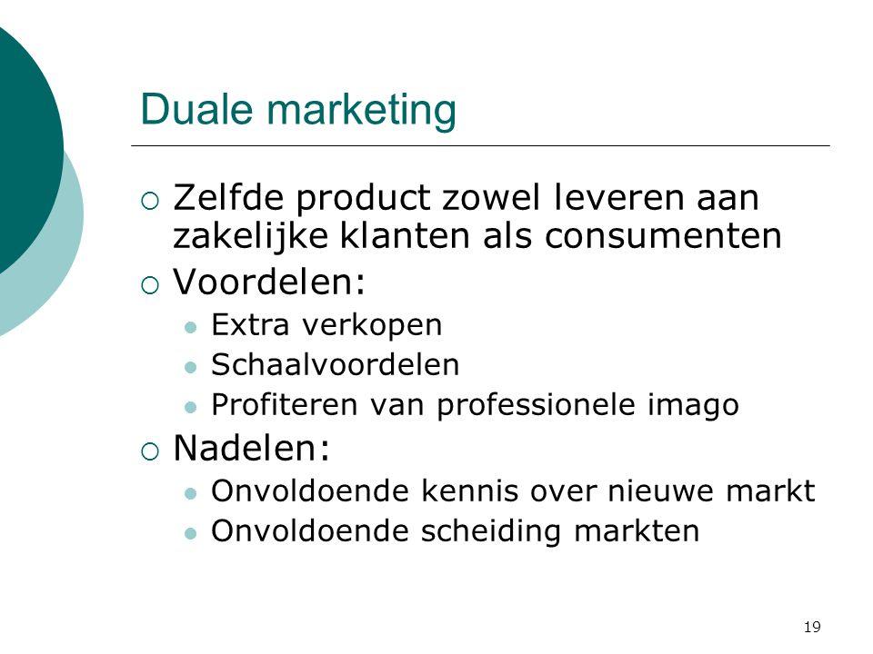 Duale marketing Zelfde product zowel leveren aan zakelijke klanten als consumenten. Voordelen: Extra verkopen.