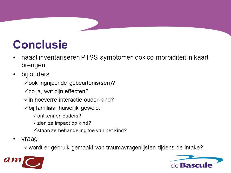 Conclusie naast inventariseren PTSS-symptomen ook co-morbiditeit in kaart brengen. bij ouders. ook ingrijpende gebeurtenis(sen)