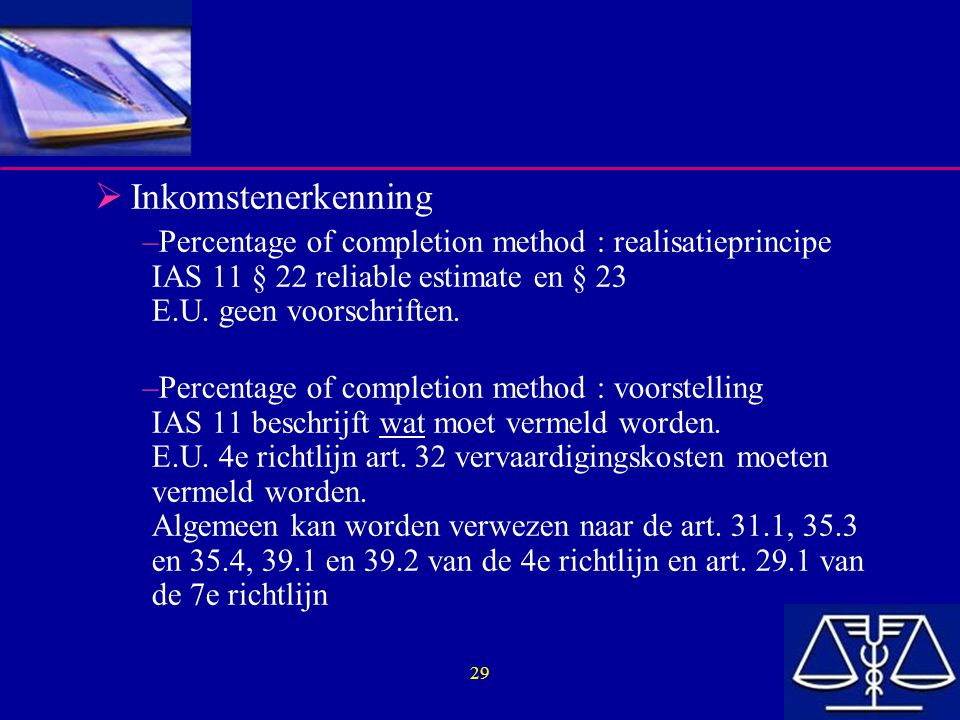 Inkomstenerkenning Percentage of completion method : realisatieprincipe IAS 11 § 22 reliable estimate en § 23 E.U. geen voorschriften.