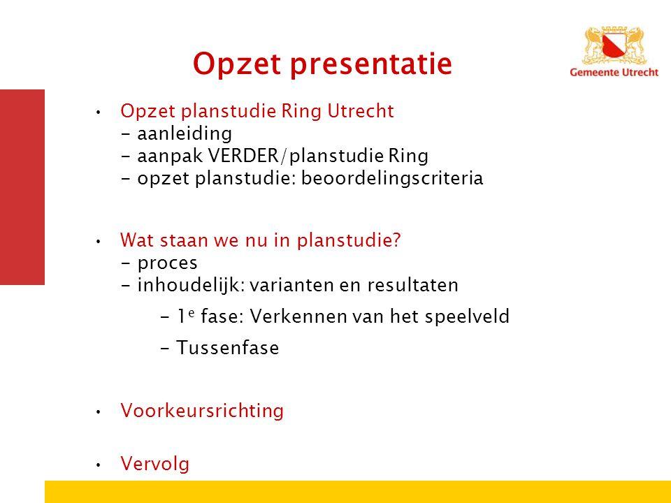 Opzet presentatie Opzet planstudie Ring Utrecht - aanleiding - aanpak VERDER/planstudie Ring - opzet planstudie: beoordelingscriteria.