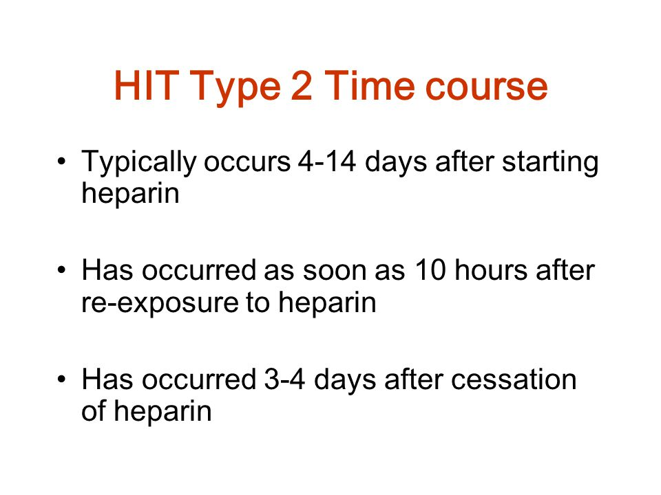 HIT Type 2 Time course Typically occurs 4-14 days after starting heparin. Has occurred as soon as 10 hours after re-exposure to heparin.