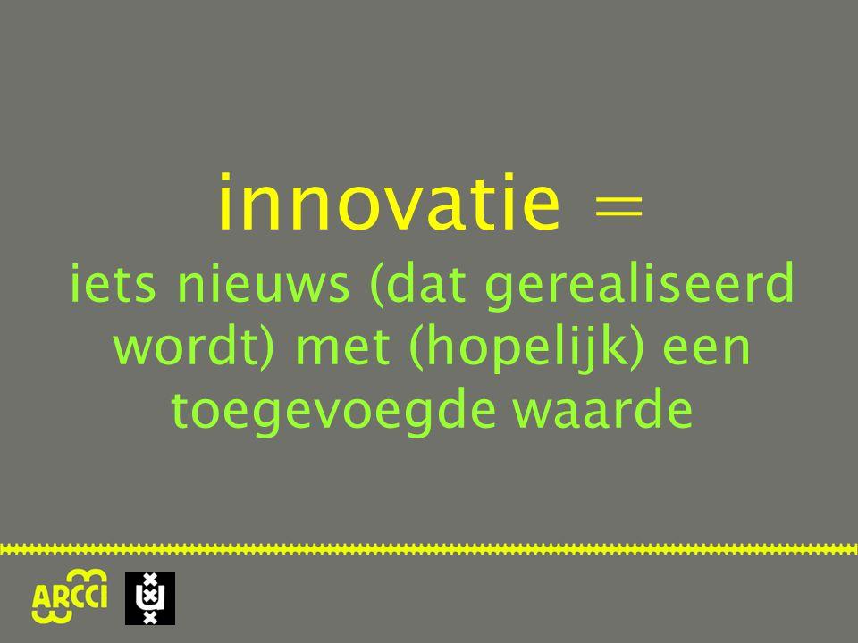 innovatie = iets nieuws (dat gerealiseerd wordt) met (hopelijk) een toegevoegde waarde