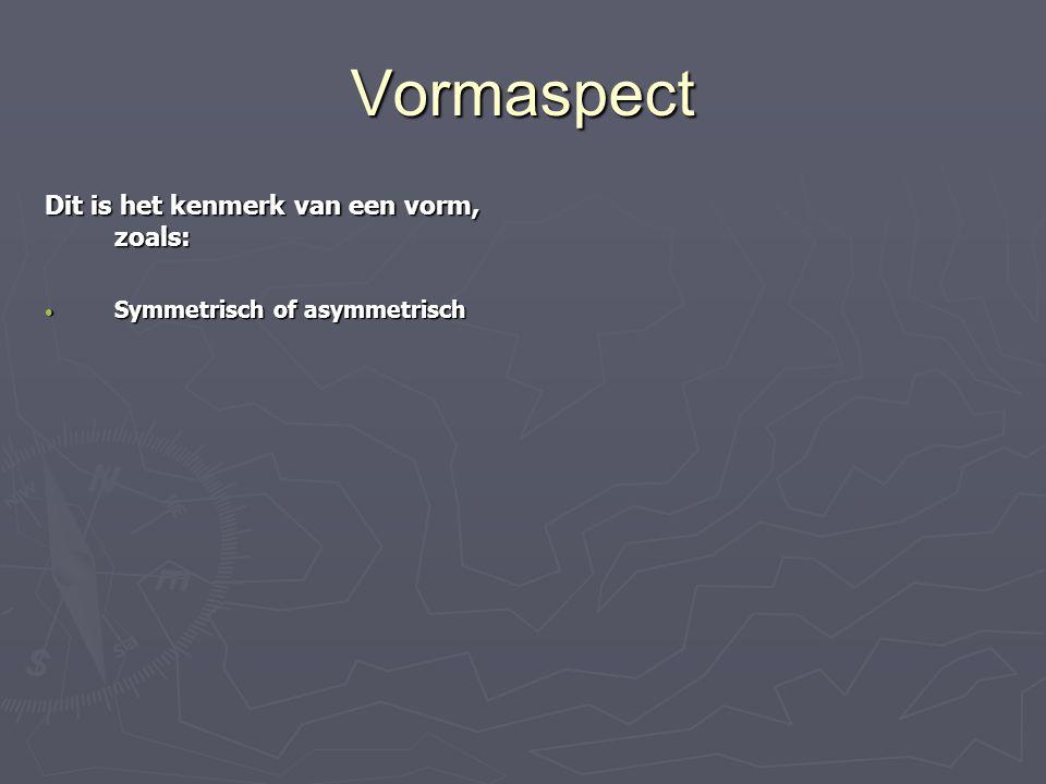Vormaspect Dit is het kenmerk van een vorm, zoals: