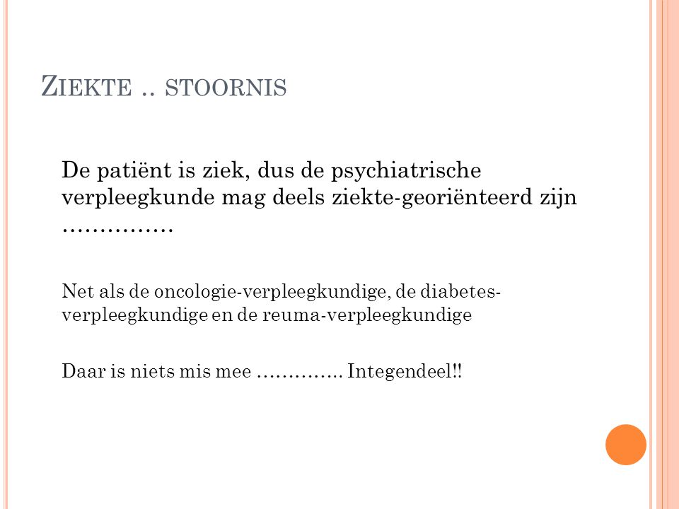 Ziekte .. stoornis De patiënt is ziek, dus de psychiatrische verpleegkunde mag deels ziekte-georiënteerd zijn ……………