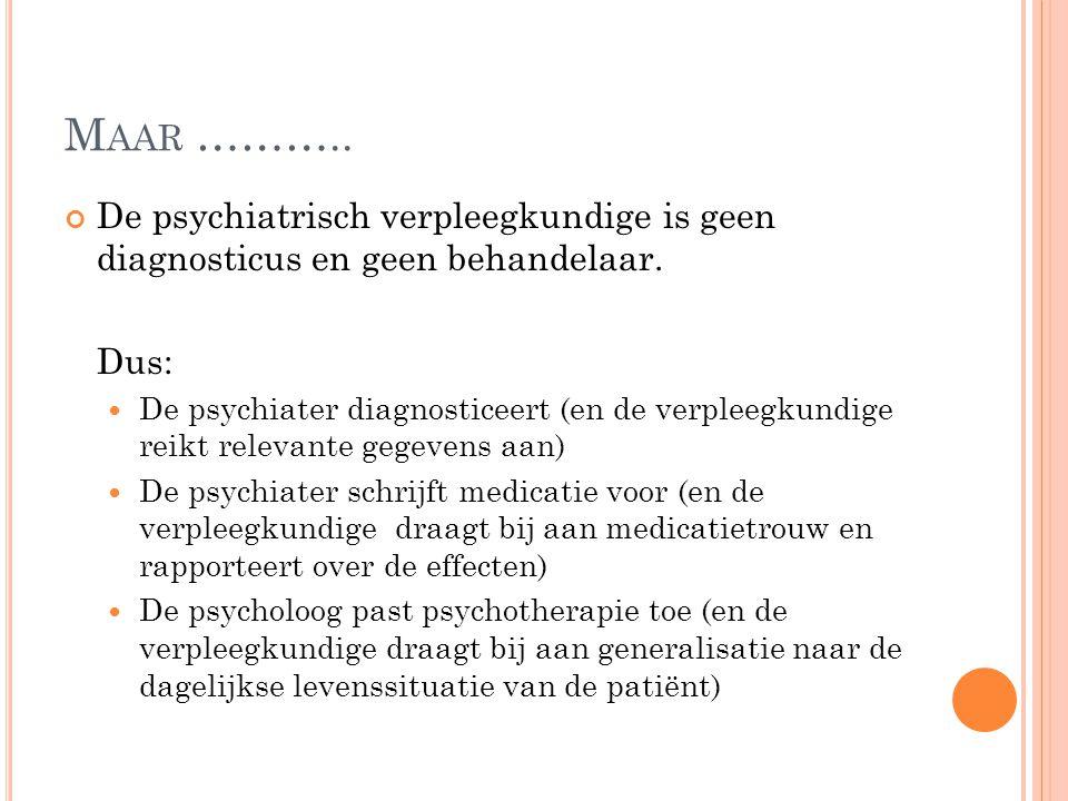 Maar ……….. De psychiatrisch verpleegkundige is geen diagnosticus en geen behandelaar. Dus: