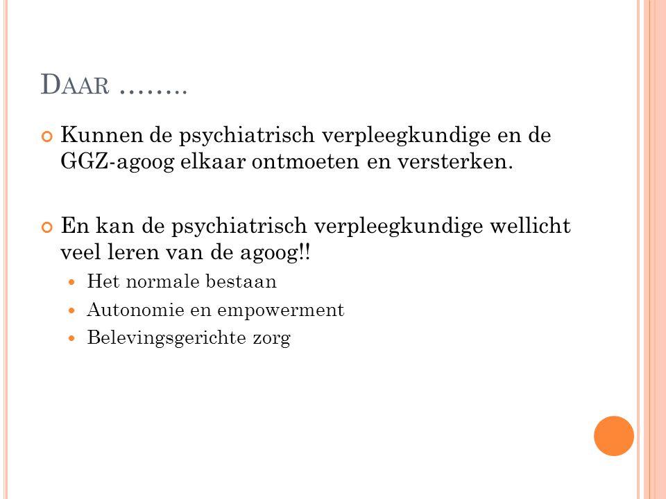 Daar …….. Kunnen de psychiatrisch verpleegkundige en de GGZ-agoog elkaar ontmoeten en versterken.