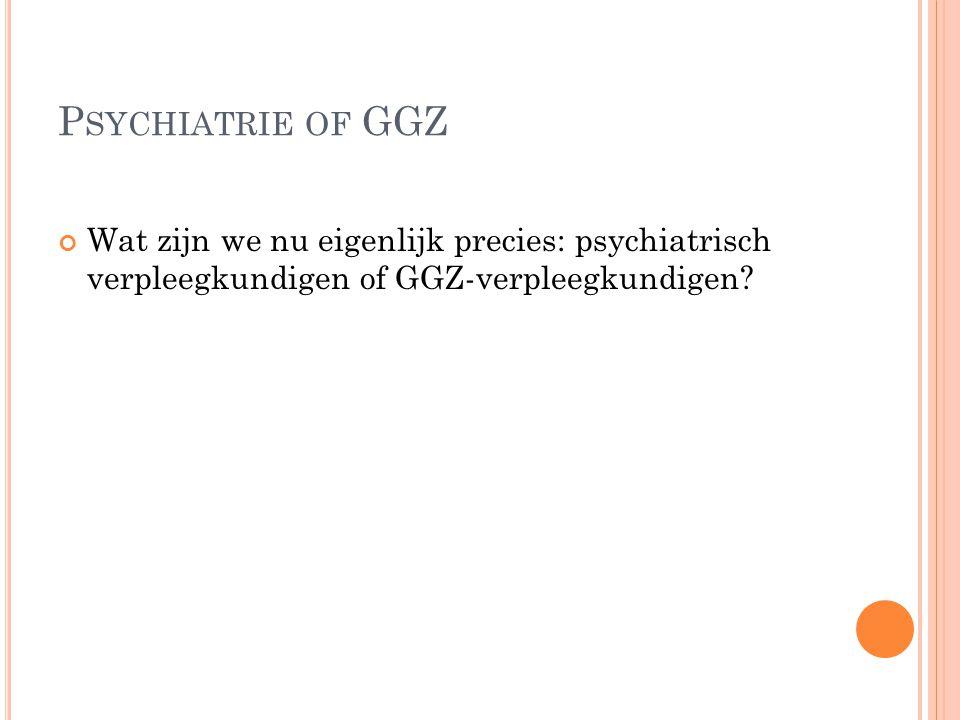 Psychiatrie of GGZ Wat zijn we nu eigenlijk precies: psychiatrisch verpleegkundigen of GGZ-verpleegkundigen