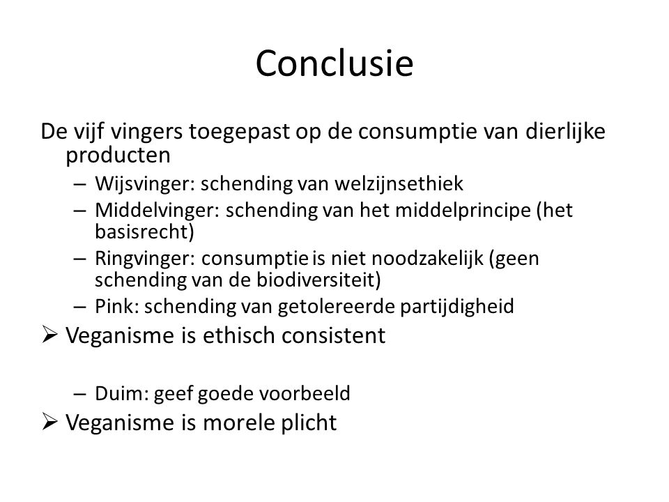 Conclusie De vijf vingers toegepast op de consumptie van dierlijke producten. Wijsvinger: schending van welzijnsethiek.