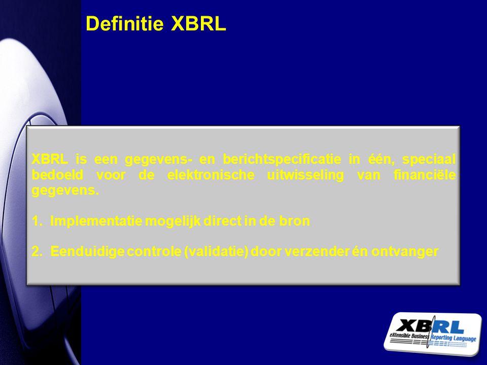 Definitie XBRL XBRL is een gegevens- en berichtspecificatie in één, speciaal bedoeld voor de elektronische uitwisseling van financiële gegevens.