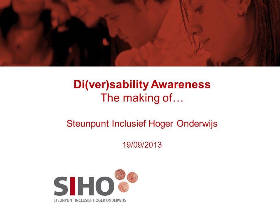 Di(ver)sability Awareness The making of… Steunpunt Inclusief Hoger Onderwijs 19/09/2013