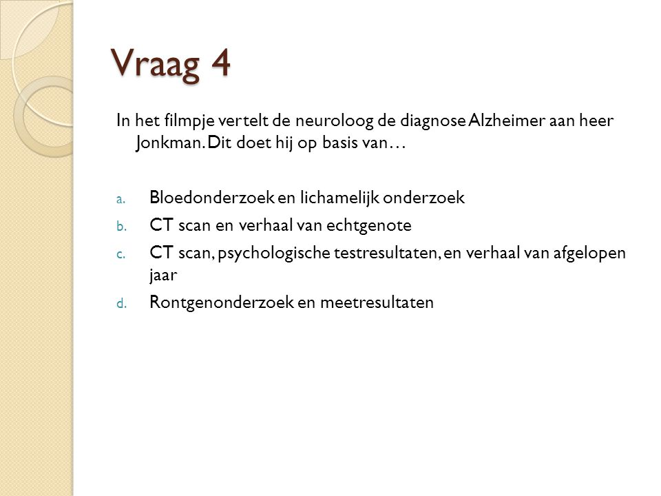 Vraag 4 In het filmpje vertelt de neuroloog de diagnose Alzheimer aan heer Jonkman. Dit doet hij op basis van…