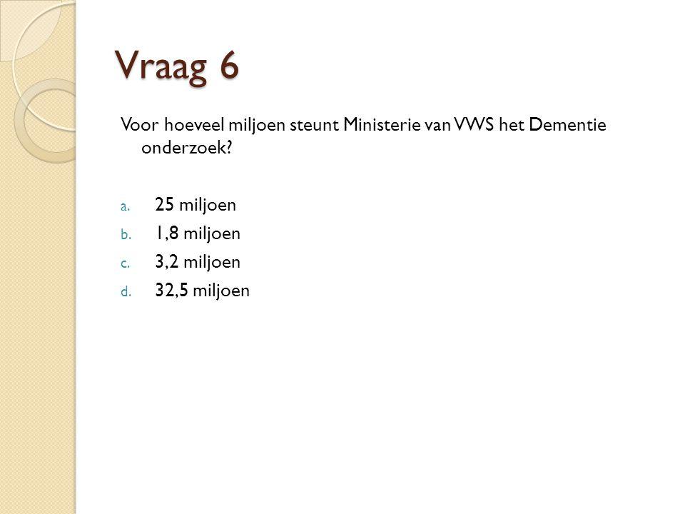Vraag 6 Voor hoeveel miljoen steunt Ministerie van VWS het Dementie onderzoek 25 miljoen. 1,8 miljoen.