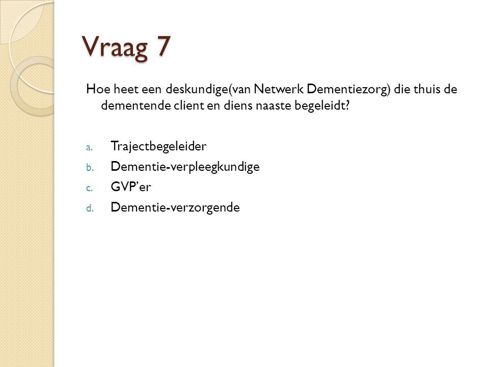 Vraag 7 Hoe heet een deskundige(van Netwerk Dementiezorg) die thuis de dementende client en diens naaste begeleidt