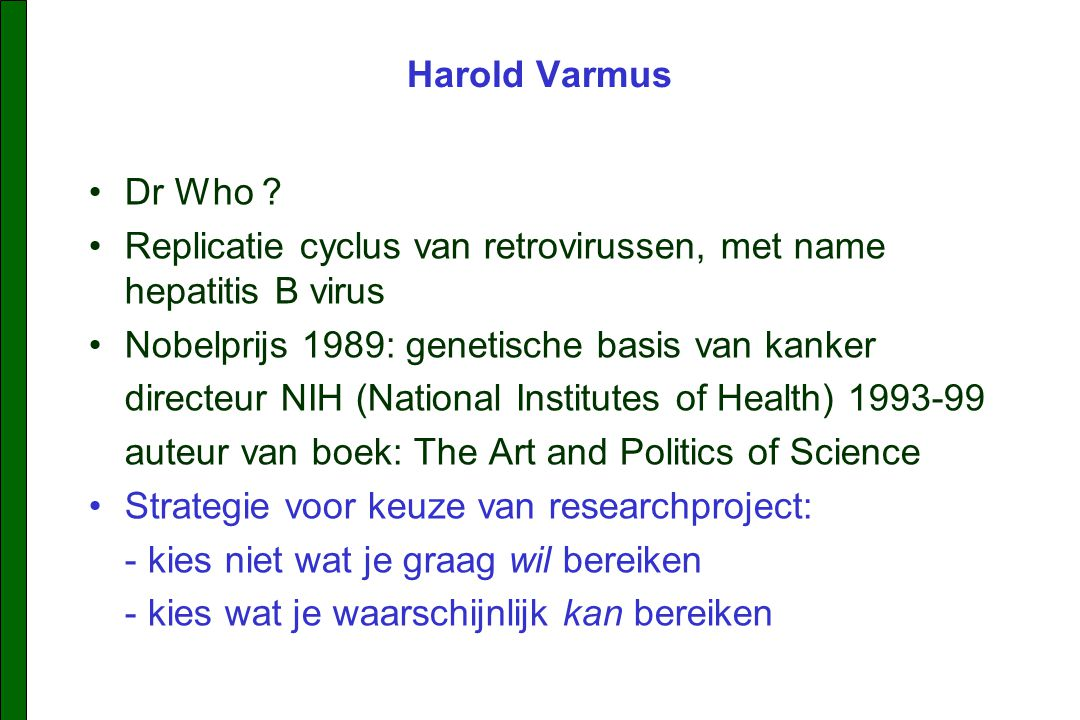 Harold Varmus Dr Who Replicatie cyclus van retrovirussen, met name hepatitis B virus. Nobelprijs 1989: genetische basis van kanker.