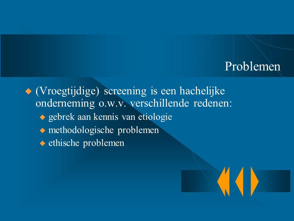 Problemen (Vroegtijdige) screening is een hachelijke onderneming o.w.v. verschillende redenen: gebrek aan kennis van etiologie.