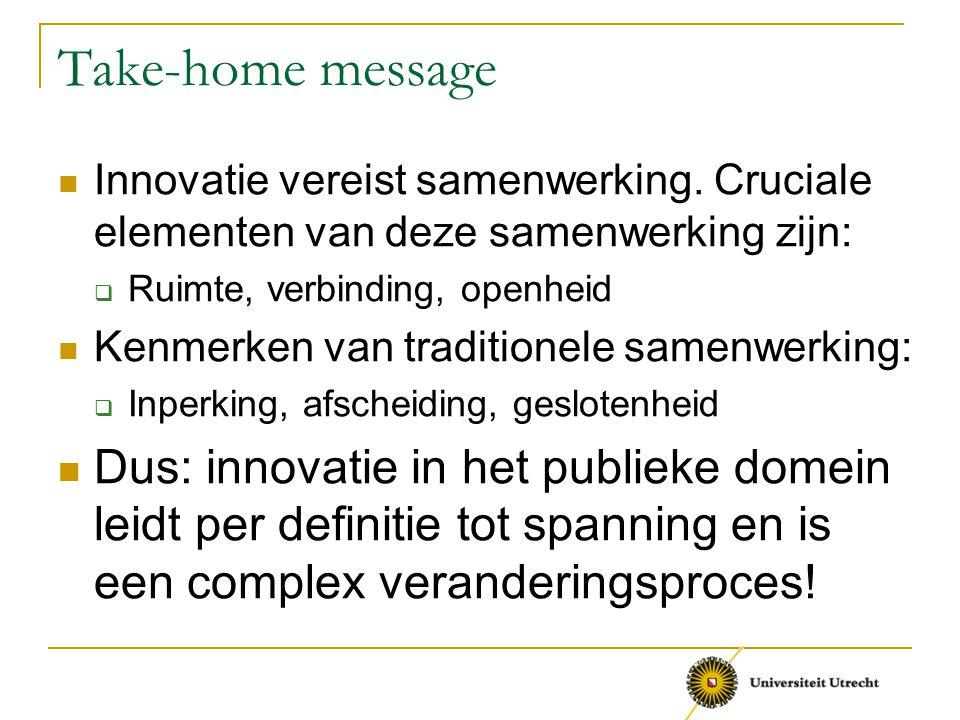 Take-home message Innovatie vereist samenwerking. Cruciale elementen van deze samenwerking zijn: Ruimte, verbinding, openheid.