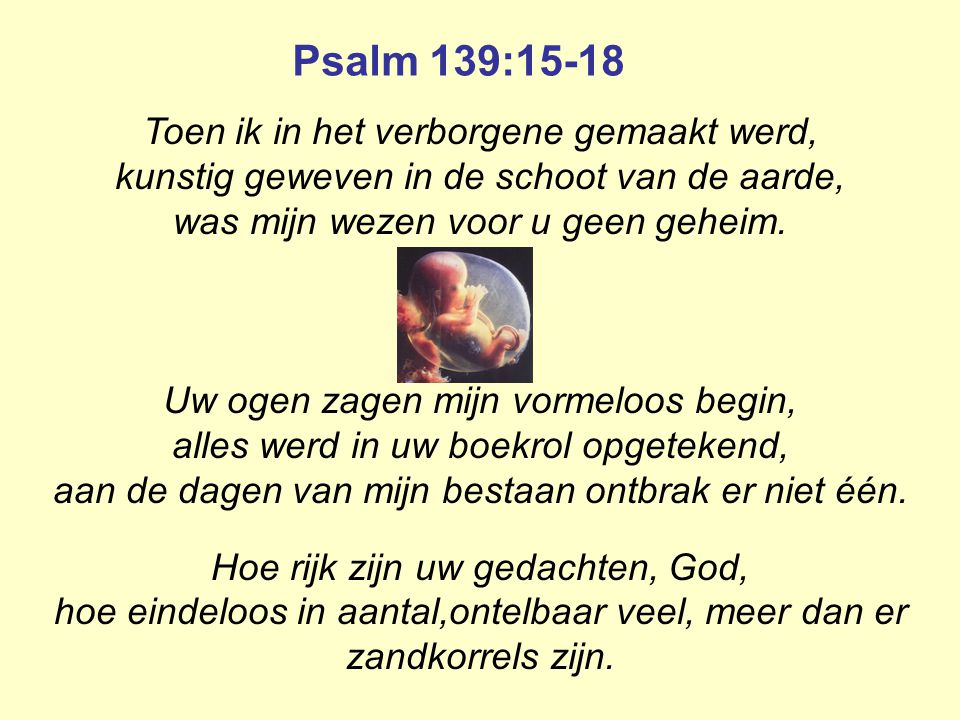 Psalm 139:15-18 Toen ik in het verborgene gemaakt werd,
