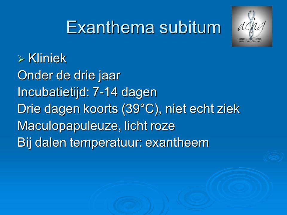 Exanthema subitum Kliniek Onder de drie jaar Incubatietijd: 7-14 dagen