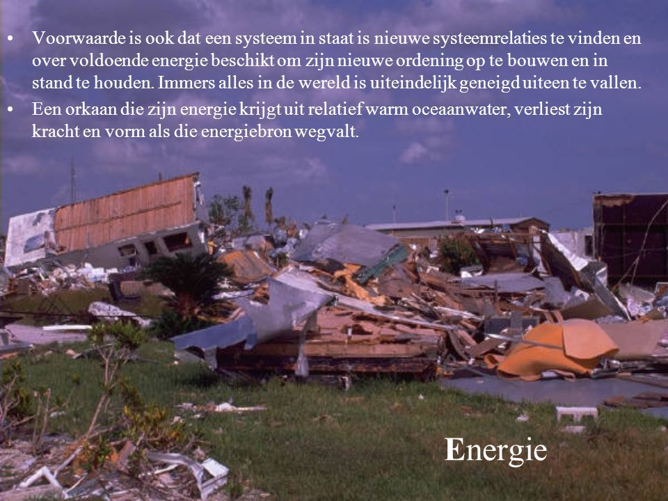 Voorwaarde is ook dat een systeem in staat is nieuwe systeemrelaties te vinden en over voldoende energie beschikt om zijn nieuwe ordening op te bouwen en in stand te houden. Immers alles in de wereld is uiteindelijk geneigd uiteen te vallen.