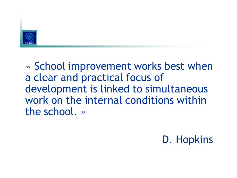 « School improvement works best when a clear and practical focus of development is linked to simultaneous work on the internal conditions within the school. »
