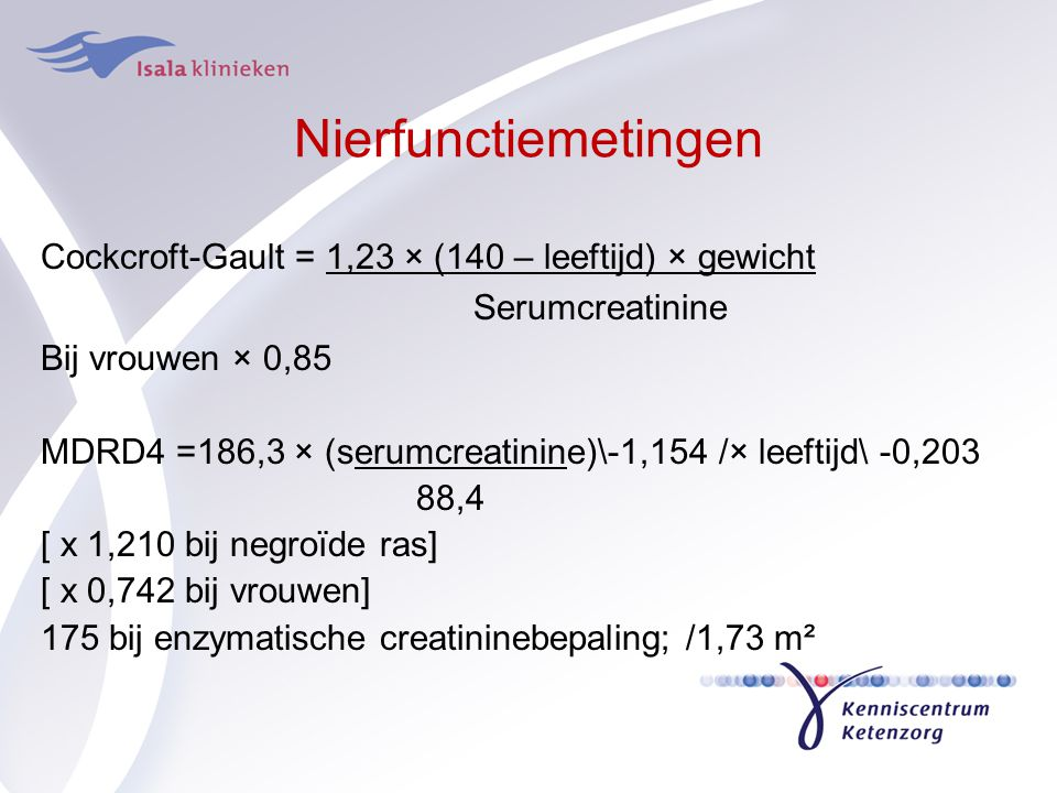 Nierfunctiemetingen Cockcroft-Gault = 1,23 × (140 – leeftijd) × gewicht. Serumcreatinine. Bij vrouwen × 0,85.