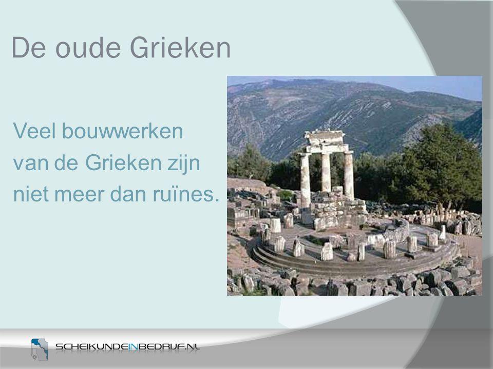 De oude Grieken Veel bouwwerken van de Grieken zijn niet meer dan ruïnes.
