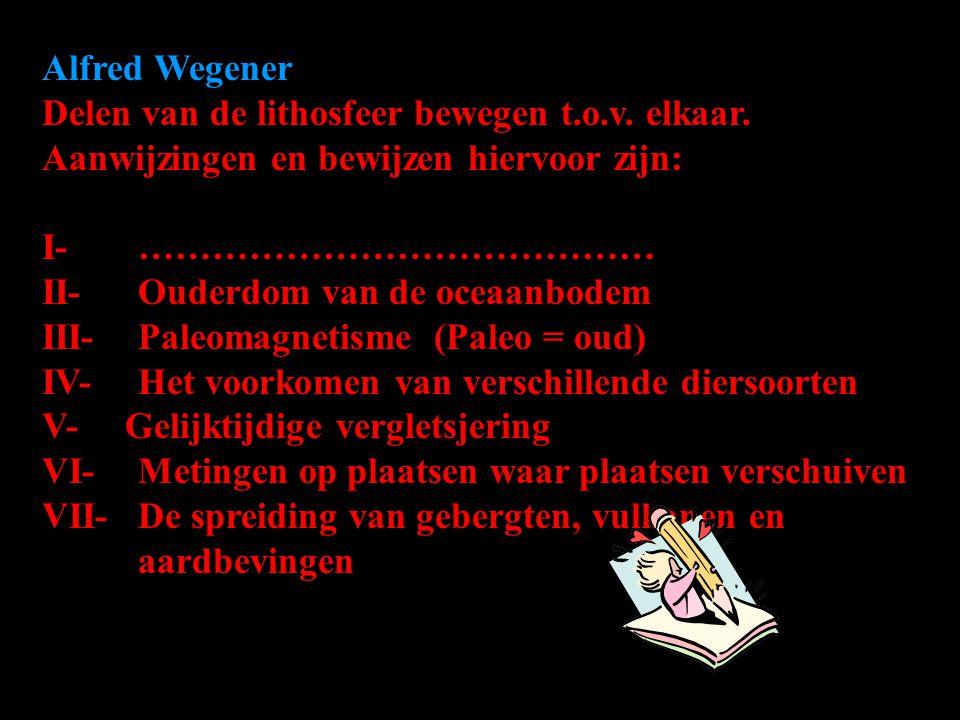 Alfred Wegener Delen van de lithosfeer bewegen t.o.v. elkaar. Aanwijzingen en bewijzen hiervoor zijn: