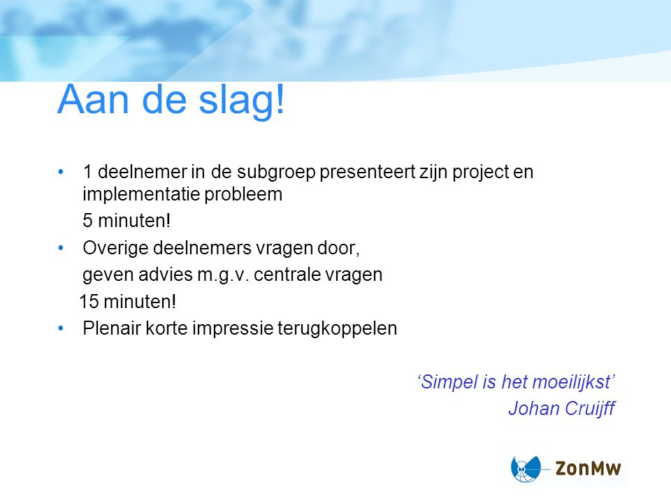 Aan de slag! 1 deelnemer in de subgroep presenteert zijn project en implementatie probleem. 5 minuten!