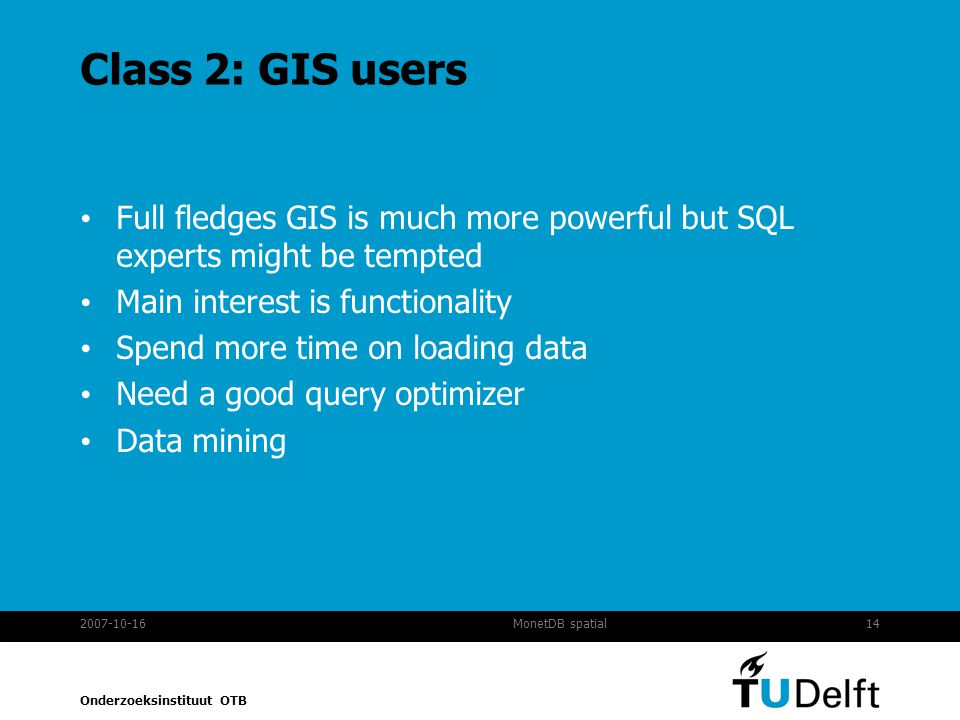 Class 2: GIS users Full fledges GIS is much more powerful but SQL experts might be tempted. Main interest is functionality.