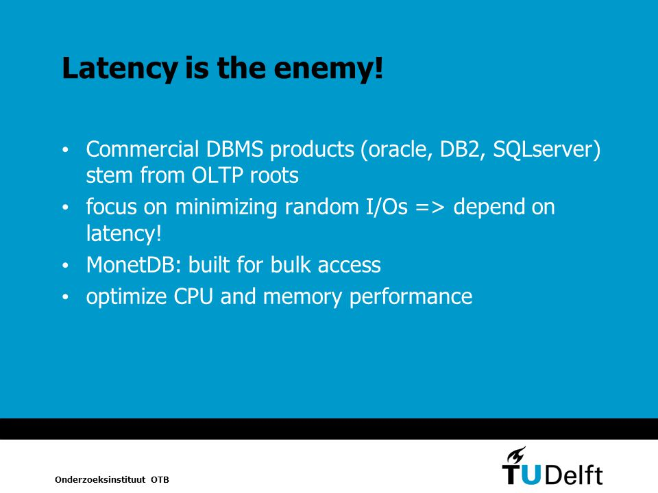 Latency is the enemy! Commercial DBMS products (oracle, DB2, SQLserver) stem from OLTP roots. focus on minimizing random I/Os => depend on latency!