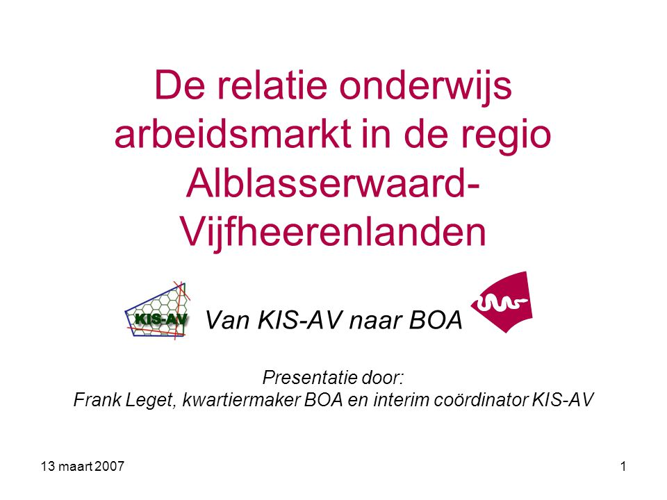 De relatie onderwijs arbeidsmarkt in de regio Alblasserwaard-Vijfheerenlanden Van KIS-AV naar BOA Presentatie door: Frank Leget, kwartiermaker BOA en interim coördinator KIS-AV