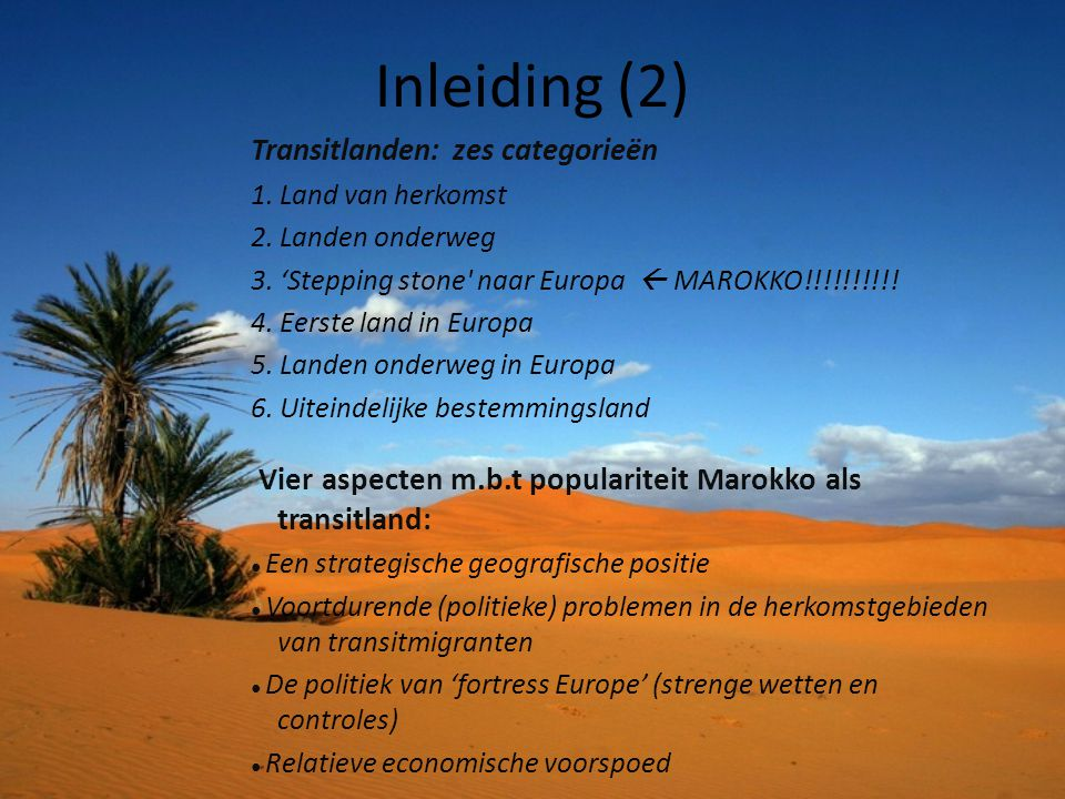 Inleiding (2) Transitlanden: zes categorieën. 1. Land van herkomst. 2. Landen onderweg. 3. 'Stepping stone naar Europa  MAROKKO!!!!!!!!!!